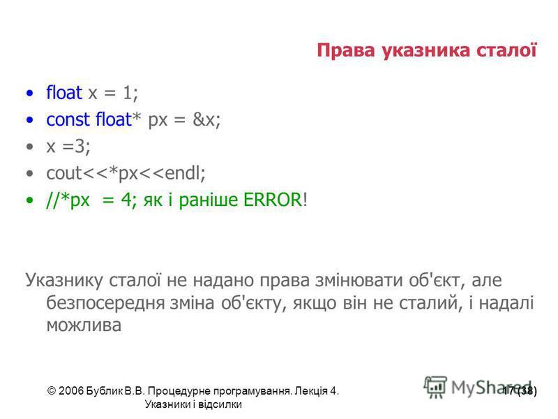 © 2006 Бублик В.В. Процедурне програмування. Лекція 4. Указники і відсилки 17 (38) Права указника сталої float x = 1; const float* px = &x; x =3; cout<<*px<<endl; //*px = 4; як і раніше ERROR! Указнику сталої не надано права змінювати об'єкт, але без