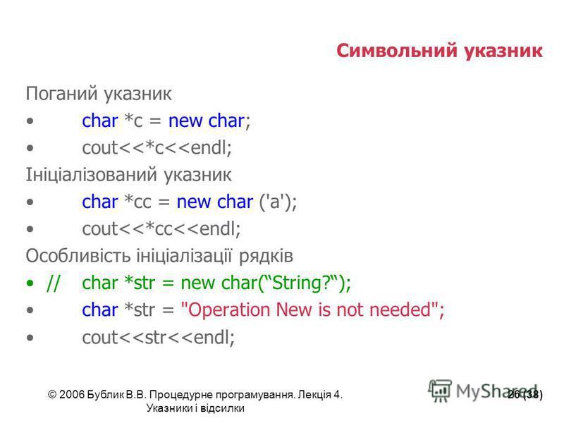 © 2006 Бублик В.В. Процедурне програмування. Лекція 4. Указники і відсилки 26 (38) Символьний указник Поганий указник char *c = new char; cout<<*c<<endl; Ініціалізований указник char *cc = new char ('a'); cout<<*cc<<endl; Особливість ініціалізації ря