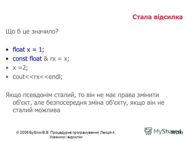 © 2006 Бублик В.В. Процедурне програмування. Лекція 4. Указники і відсилки 36 (38) Стала відсилка Що б це значило? float x = 1; const float & rx = x; x =2; cout<<rx<<endl; Якщо псевдонім сталий, то він не має права змінити об'єкт, але безпосередня зм