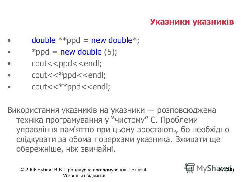 © 2006 Бублик В.В. Процедурне програмування. Лекція 4. Указники і відсилки 37 (38) Указники указників double **ppd = new double*; *ppd = new double (5); cout<<ppd<<endl; cout<<*ppd<<endl; cout<<**ppd<<endl; Використання указників на указники розповсю