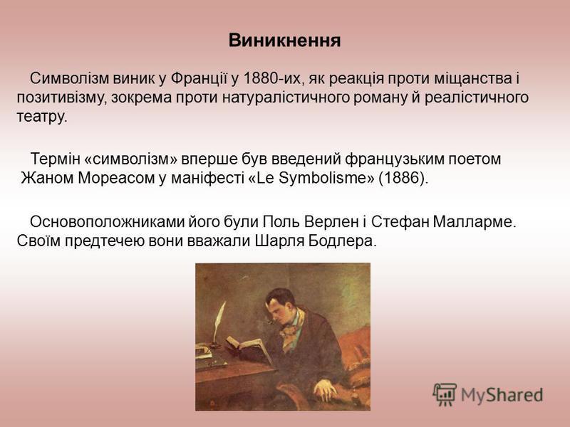 Виникнення Символізм виник у Франції у 1880-их, як реакція проти міщанства і позитивізму, зокрема проти натуралістичного роману й реалістичного театру. Термін «символізм» вперше був введений французьким поетом Жаном Мореасом у маніфесті «Le Symbolism