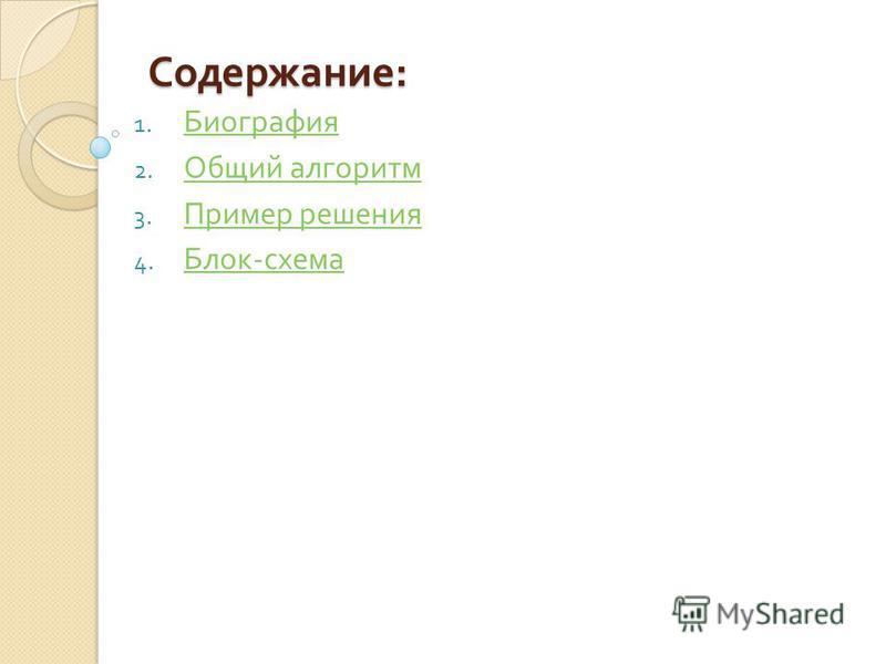 Содержание : 1. Биография Биография 2. Общий алгоритм Общий алгоритм 3. Пример решения Пример решения 4. Блок - схема Блок - схема