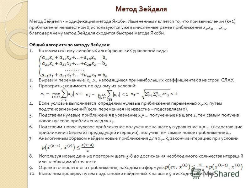 Метод Зейделя Метод Зейделя - модификация метода Якоби. Изменением является то, что при вычислении (k+1) приближения неизвестной x i используются уже вычисленные ранее приближения x 1,x 2,...,x i-1, благодаря чему метод Зейделя сходится быстрее метод