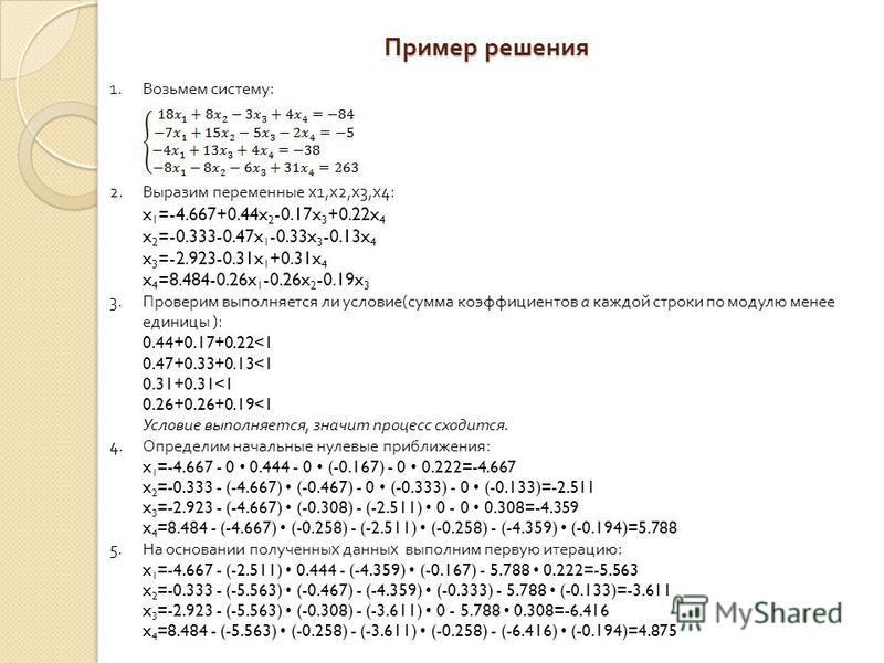 Пример решения 1. Возьмем систему : 2. Выразим переменные х 1, х 2, х 3, х 4: x 1 =-4.667+0.44x 2 -0.17x 3 +0.22x 4 x 2 =-0.333-0.47x 1 -0.33x 3 -0.13x 4 x 3 =-2.923-0.31x 1 +0.31x 4 x 4 =8.484-0.26x 1 -0.26x 2 -0.19x 3 3. Проверим выполняется ли усл