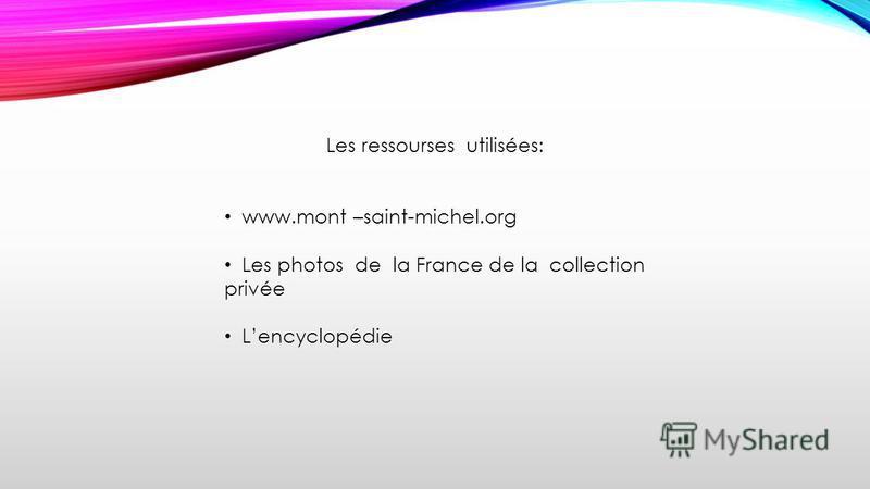 Les ressourses utilisées: www.mont –saint-michel.org Les photos de la France de la collection privée Lencyclopédie