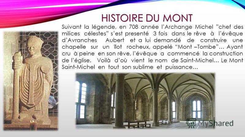 HISTOIRE DU MONT Suivant la légende, en 708 année lArchange Michel chef des milices célestes sest presenté 3 fois dans le rêve à lévêque dAvranches Aubert et a lui demandé de construire une chapelle sur un îlot rocheux, appelé Mont –Tombe… Ayant cru