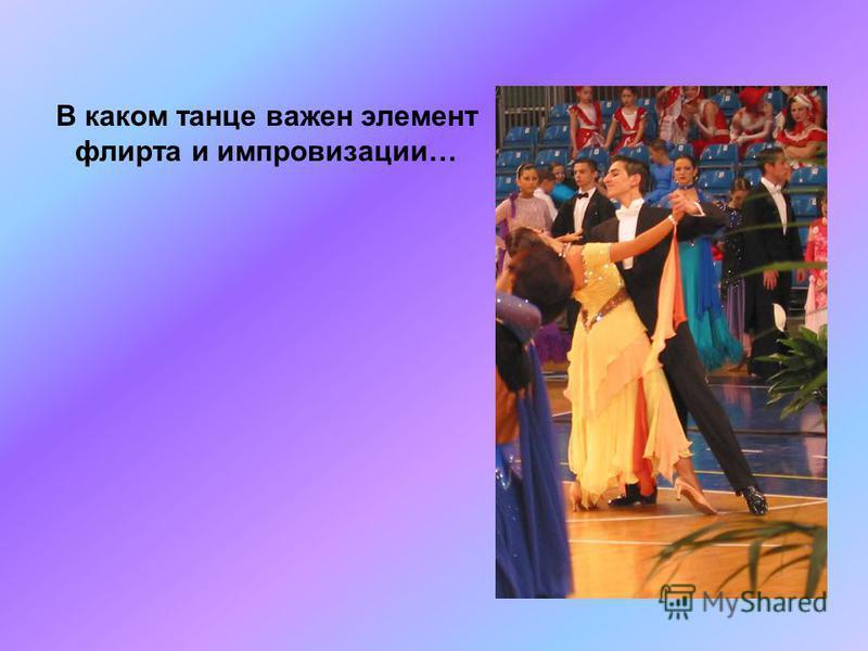 В каком танце важен элемент флирта и импровизации…