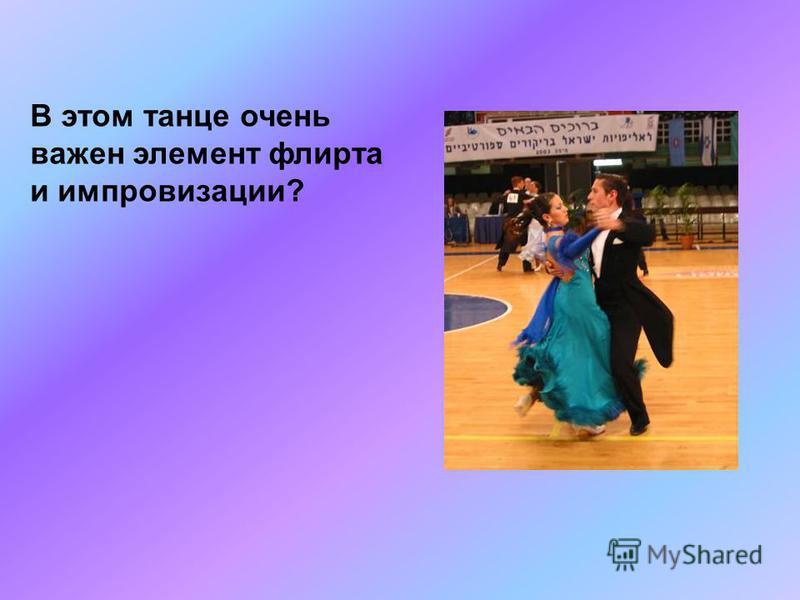 В этом танце очень важен элемент флирта и импровизации?