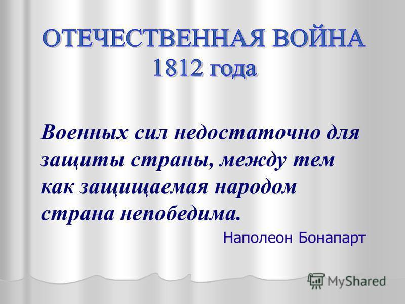 Военных сил недостаточно для защиты страны, между тем как защищаемая народом страна непобедима. Наполеон Бонапарт