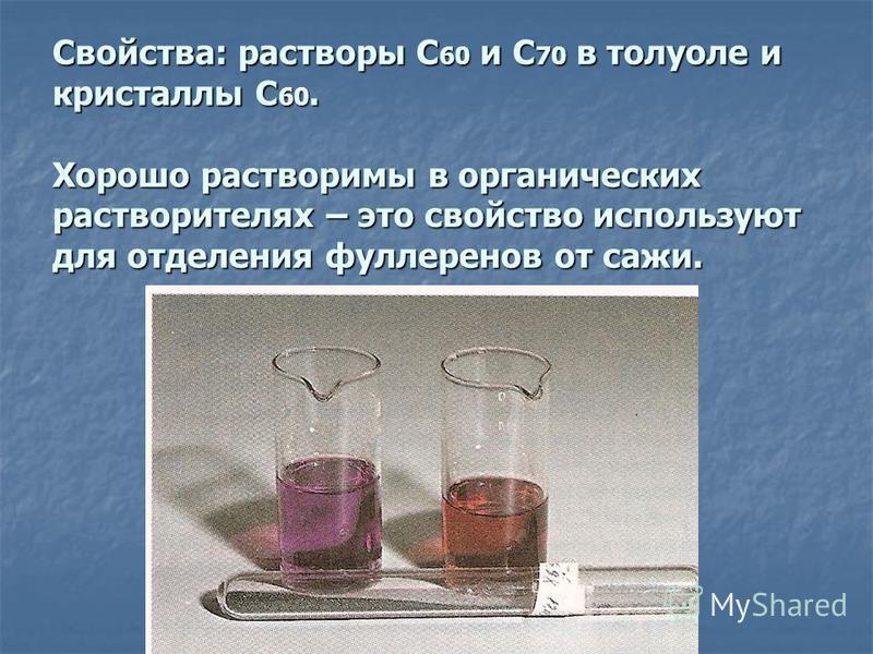 Свойства: растворы С 60 и С 70 в толуоле и кристаллы С 60. Хорошо растворимы в органических растворителях – это свойство используют для отделения фуллеренов от сажи.