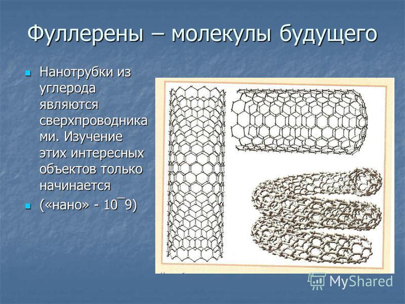Фуллерены – молекулы будущего Нанотрубки из углерода являются сверхпроводника ми. Изучение этих интересных объектов только начинается Нанотрубки из углерода являются сверхпроводника ми. Изучение этих интересных объектов только начинается («нано» - 10