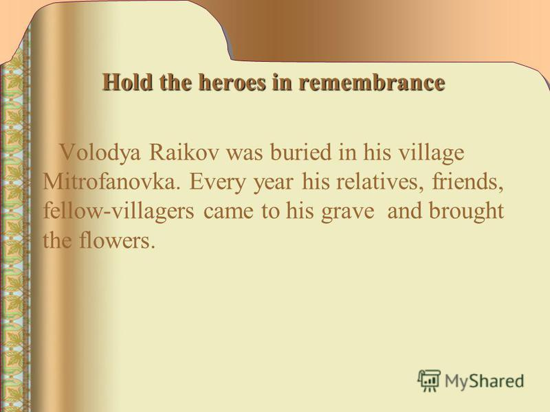 Hold the heroes in remembrance Hold the heroes in remembrance Volodya Raikov was buried in his village Mitrofanovka. Every year his relatives, friends, fellow-villagers came to his grave and brought the flowers.