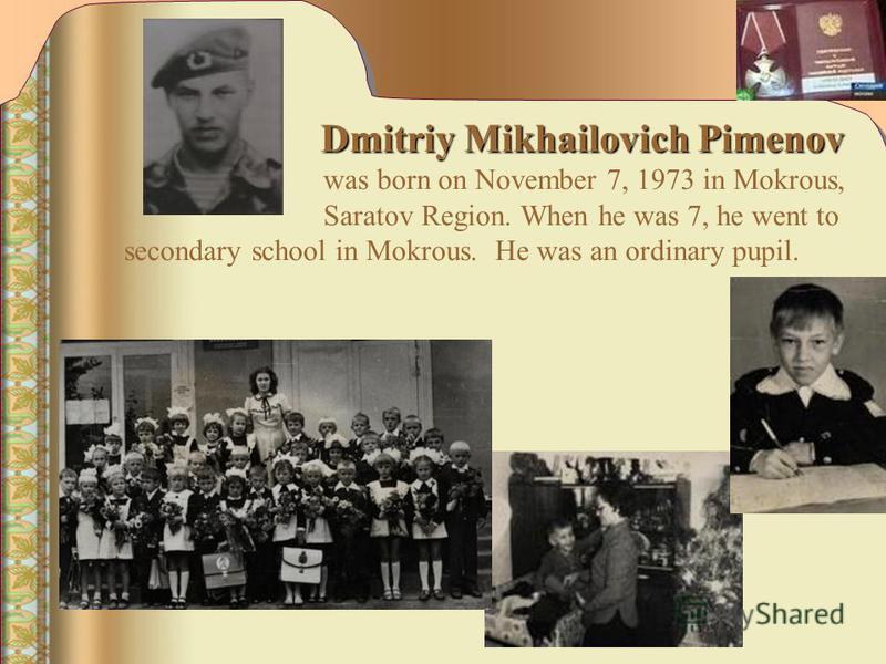 Dmitriy Mikhailovich Pimenov Dmitriy Mikhailovich Pimenov was born on November 7, 1973 in Mokrous, Saratov Region. When he was 7, he went to secondary school in Mokrous. He was an ordinary pupil.