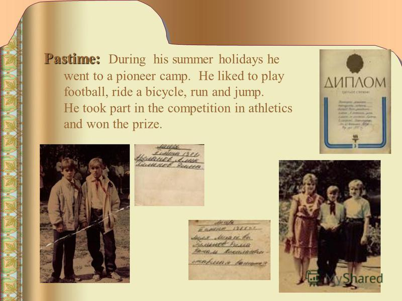 Pastime: Pastime: During his summer holidays he went to а pioneer camp. He liked to play football, ride а bicycle, run and jump. He took part in the competition in athletics and won the prize.