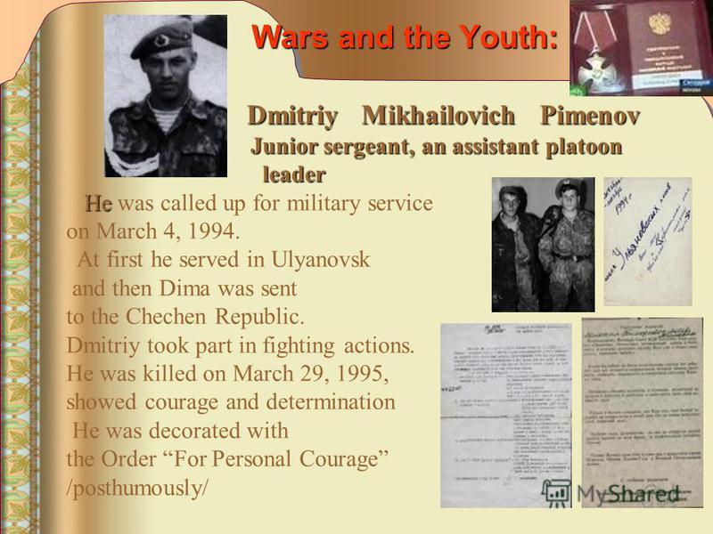 Wars and the Youth: Dmitriy Mikhailovich Pimenov Dmitriy Mikhailovich Pimenov Junior sergeant, an assistant platoon Junior sergeant, an assistant platoon leader leader He He was called up for military service on March 4, 1994. At first he served in U