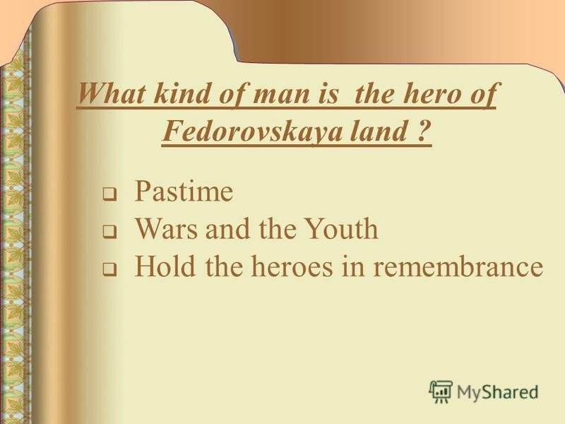 What kind of man is the hero of Fedorovskaya land ? Pastime Wars and the Youth Hold the heroes in remembrance