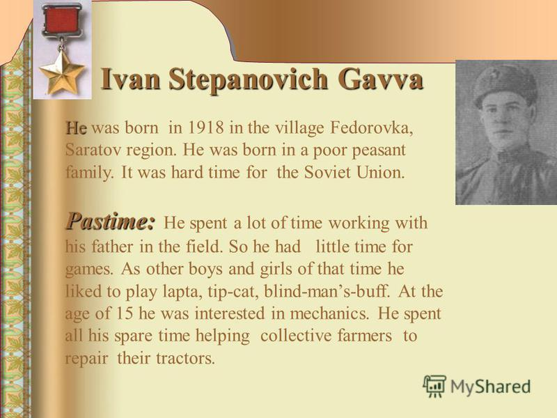 Ivan Stepanovich Gavva He He was born in 1918 in the village Fedorovka, Saratov region. He was born in a poor peasant family. It was hard time for the Soviet Union. Pastime: Pastime: Не spent a lot of time working with his father in the field. So he