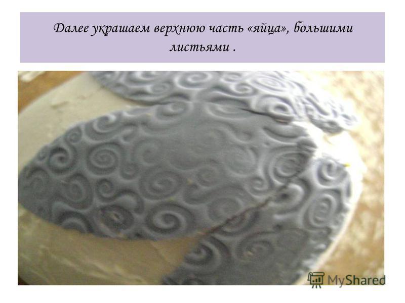 Далее украшаем верхнюю часть «яйца», большими листьями.