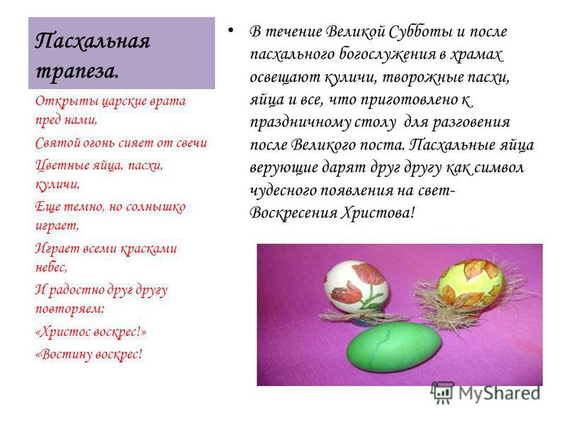 Пасхальная трапеза. В течение Великой Субботы и после пасхального богослужения в храмах освещают куличи, творожные пасхи, яйца и все, что приготовлено к праздничному столу для разговения после Великого поста. Пасхальные яйца верующие дарят друг другу