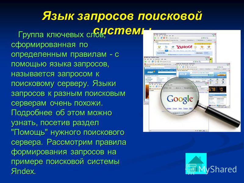 Язык запросов поисковой системы Группа ключевых слов, сформированная по определенным правилам - с помощью языка запросов, называется запросом к поисковому серверу. Языки запросов к разным поисковым серверам очень похожи. Подробнее об этом можно узнат