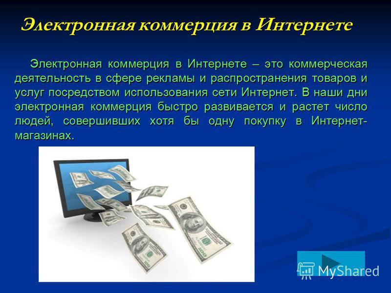 Электронная коммерция в Интернете Электронная коммерция в Интернете – это коммерческая деятельность в сфере рекламы и распространения товаров и услуг посредством использования сети Интернет. В наши дни электронная коммерция быстро развивается и расте