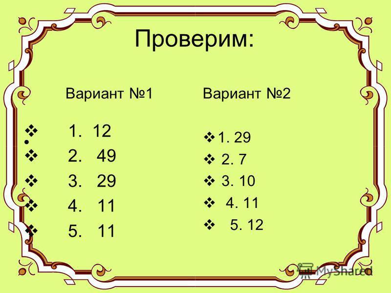 Проверим: 1. 12 2. 49 3. 29 4. 11 5. 11 Вариант 2 1. 29 2. 7 3. 10 4. 11 5. 12 Вариант 1