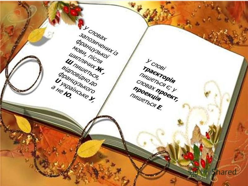 У словах запозичених із французької мови, після шиплячих Ж, Ш пишеться, відповідно до французького U українське У, а не Ю. У слові траєкторія пишеться є; у словах проект, проекція пишеться Е.
