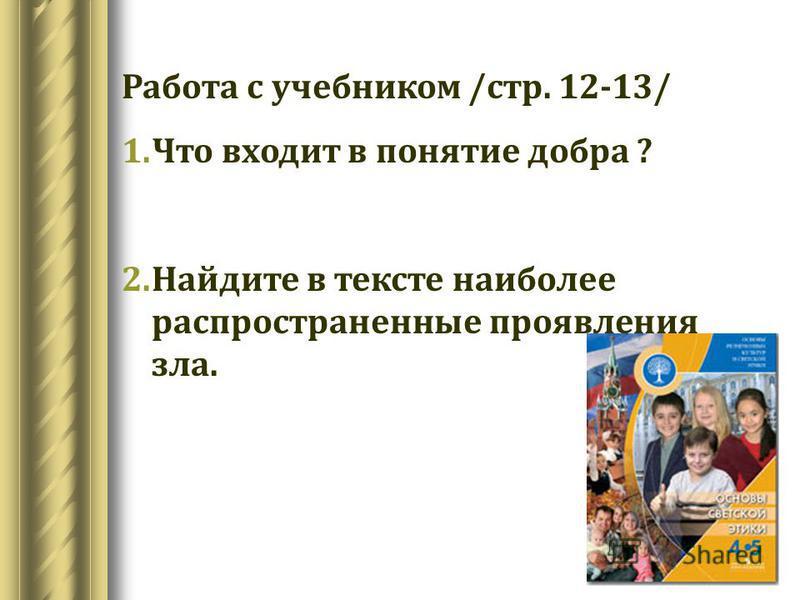 Работа с учебником /стр. 12-13/ 1. Что входит в понятие добра ? 2. Найдите в тексте наиболее распространенные проявления зла.