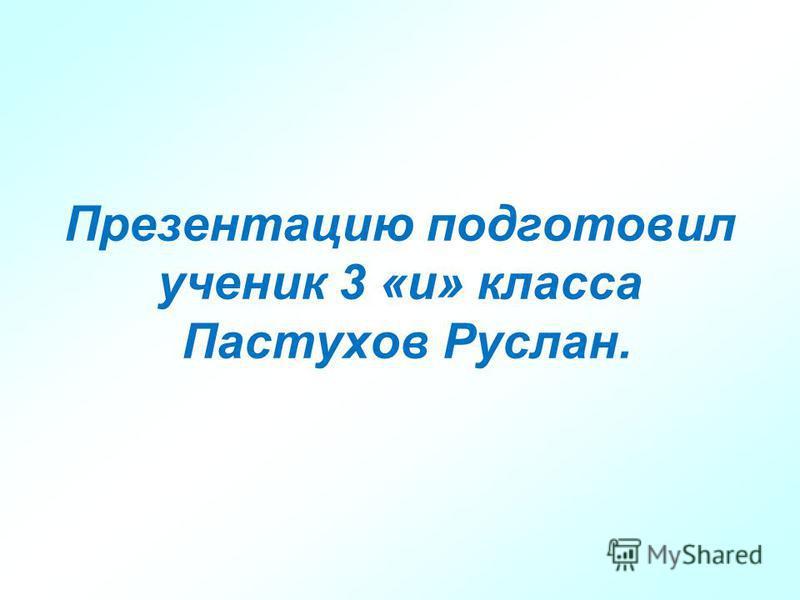 Презентацию подготовил ученик 3 «и» класса Пастухов Руслан.