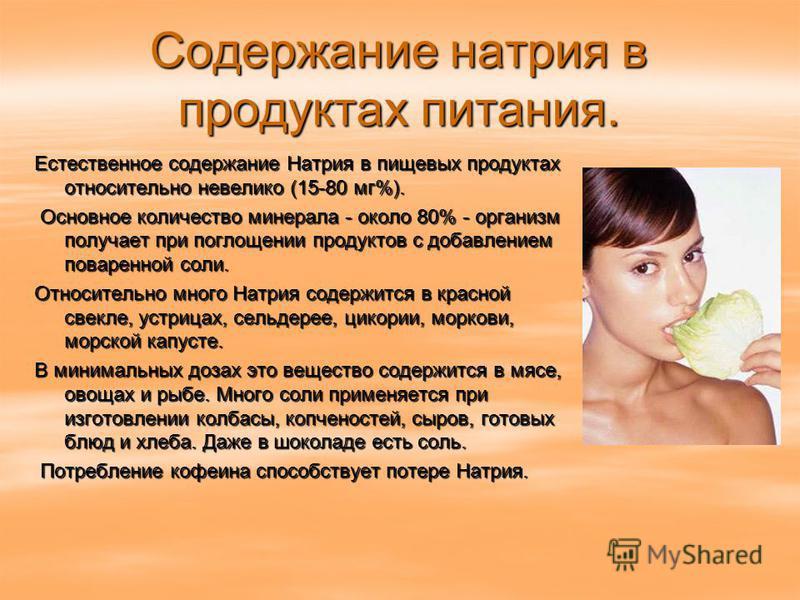 Содержание натрия в продуктах питания. Естественное содержание Натрия в пищевых продуктах относительно невелико (15-80 мг%). Основное количество минерала - около 80% - организм получает при поглощении продуктов с добавлением поваренной соли. Основное