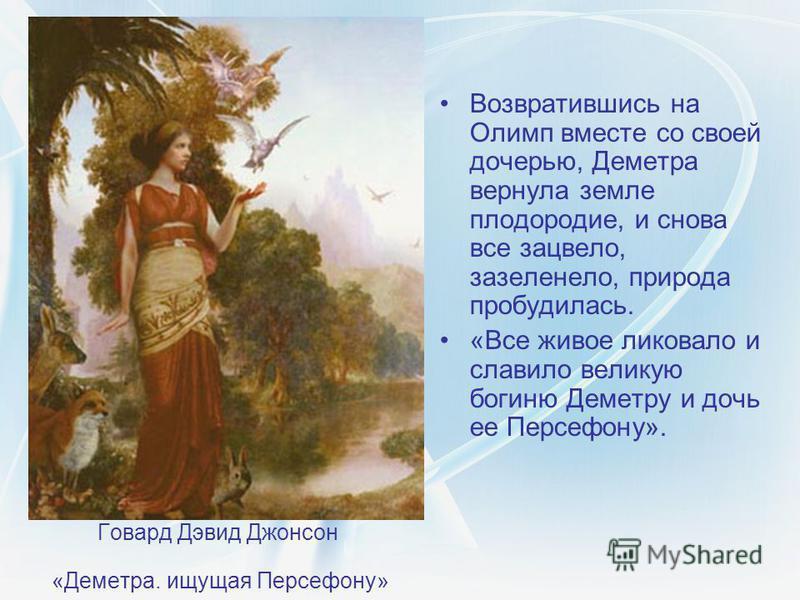 Говард Дэвид Джонсон «Деметра. ищущая Персефону» Возвратившись на Олимп вместе со своей дочерью, Деметра вернула земле плодородие, и снова все зацвело, зазеленело, природа пробудилась. «Все живое ликовало и славило великую богиню Деметру и дочь ее Пе