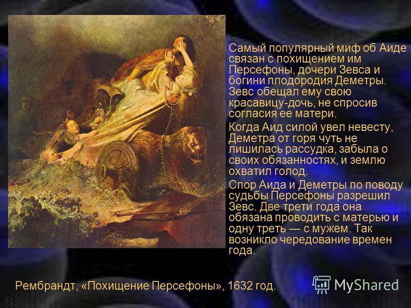 Рембрандт, «Похищение Персефоны», 1632 год. Самый популярный миф об Аиде связан с похищением им Персефоны, дочери Зевса и богини плодородия Деметры. Зевс обещал ему свою красавицу-дочь, не спросив согласия ее матери. Когда Аид силой увел невесту, Дем