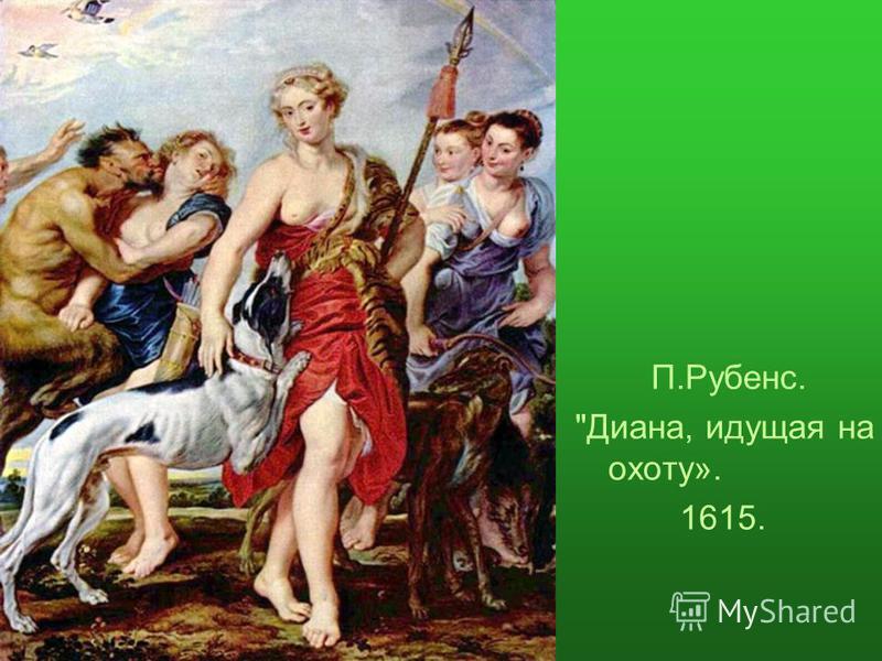 П.Рубенс. Диана, идущая на охоту». 1615.