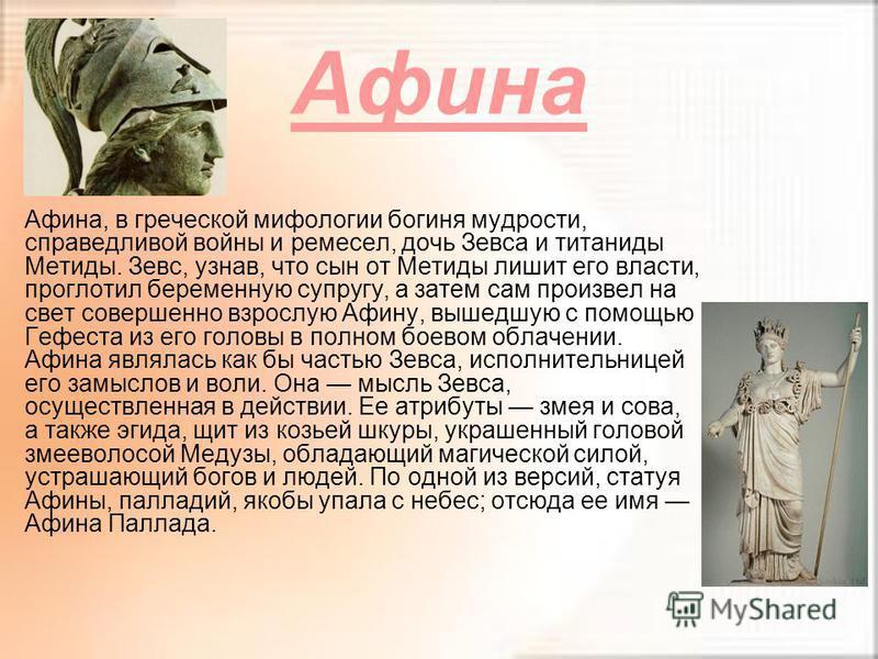 Афина Афина, в греческой мифологии богиня мудрости, справедливой войны и ремесел, дочь Зевса и титаниды Метиды. Зевс, узнав, что сын от Метиды лишит его власти, проглотил беременную супругу, а затем сам произвел на свет совершенно взрослую Афину, выш