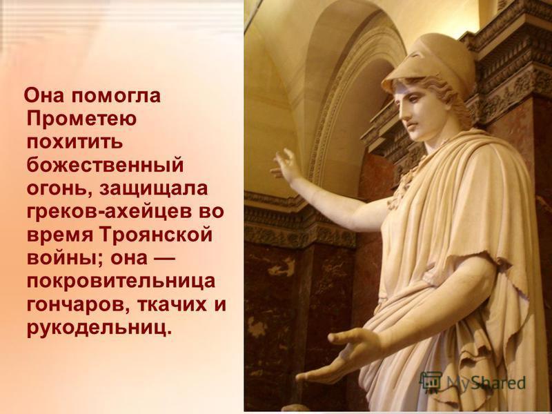 Она помогла Прометею похитить божественный огонь, защищала греков-ахейцев во время Троянской войны; она покровительница гончаров, ткачих и рукодельниц.