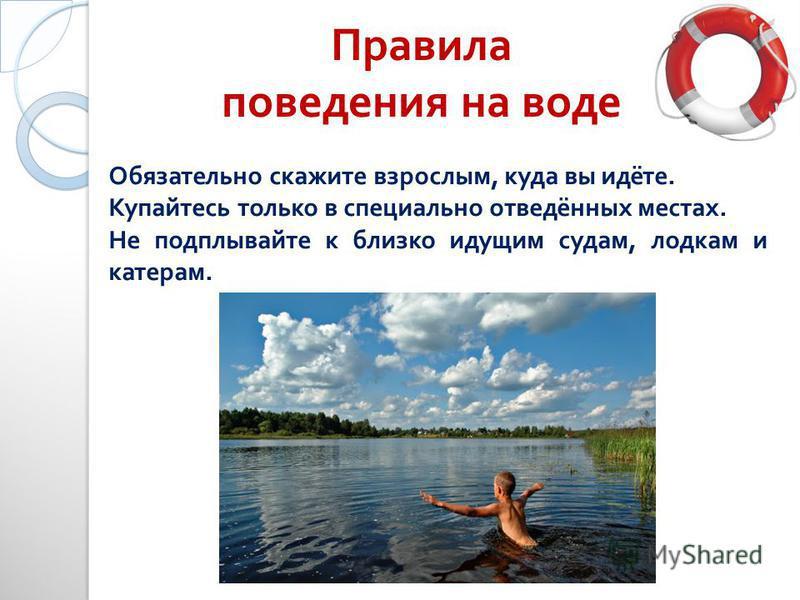 Правила поведения на воде Обязательно скажите взрослым, куда вы идёте. Купайтесь только в специально отведённых местах. Не подплывайте к близко идущим судам, лодкам и катерам.