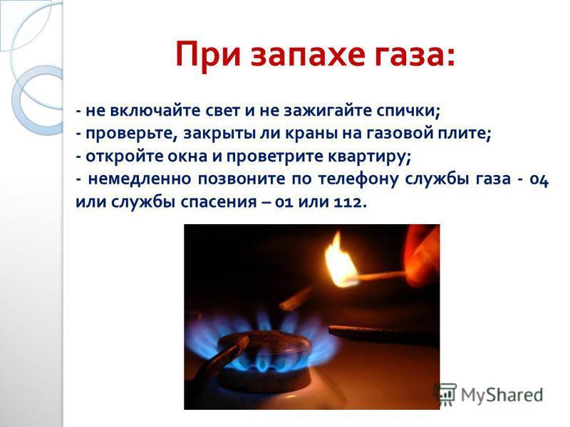 - не включайте свет и не зажигайте спички; - проверьте, закрыты ли краны на газовой плите; - откройте окна и проветрите квартиру; - немедленно позвоните по телефону службы газа - 04 или службы спасения – 01 или 112. При запахе газа :