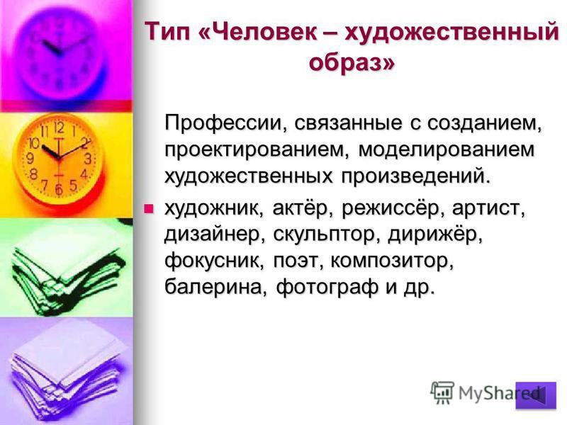 Тип «Человек – художественный образ» Профессии, связанные с созданием, проектированием, моделированием художественных произведений. художник, актёр, режиссёр, артист, дизайнер, скульптор, дирижёр, фокусник, поэт, композитор, балерина, фотограф и др.
