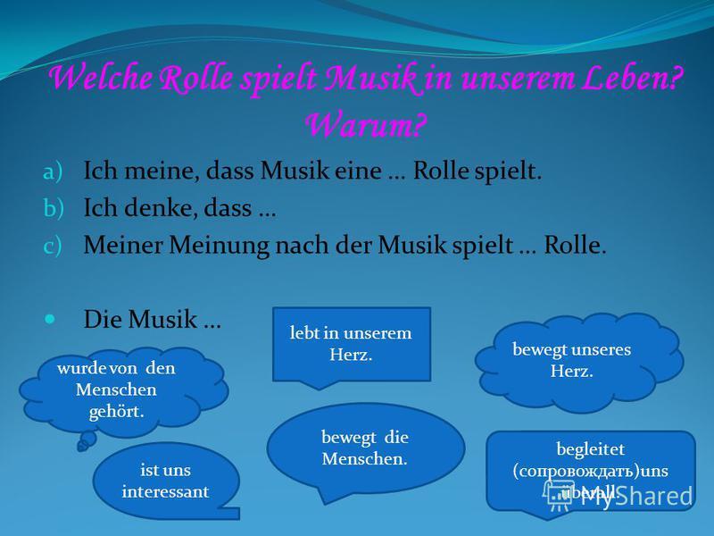 Welche Rolle spielt Musik in unserem Leben? Warum? a) Ich meine, dass Musik eine … Rolle spielt. b) Ich denke, dass … c) Meiner Meinung nach der Musik spielt … Rolle. Die Musik … wurde von den Menschen gehört. bewegt die Menschen. begleitet (сопровож