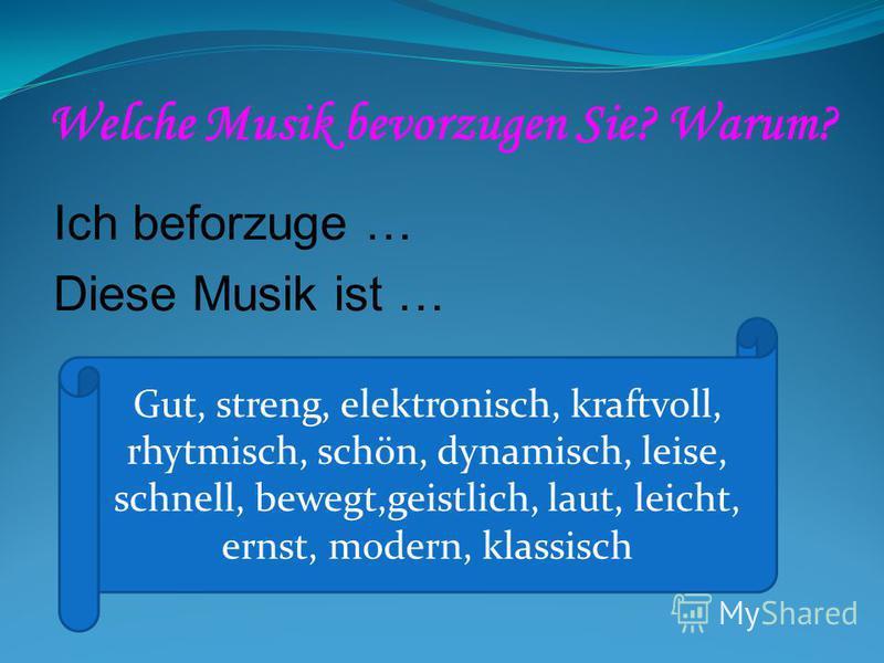 Welche Musik bevorzugen Sie? Warum? Ich beforzuge … Diese Musik ist … Gut, streng, elektronisch, kraftvoll, rhytmisch, schön, dynamisch, leise, schnell, bewegt,geistlich, laut, leicht, ernst, modern, klassisch