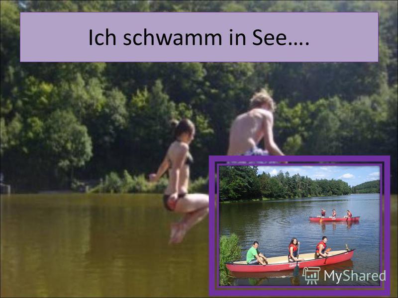 Ich schwamm in See….
