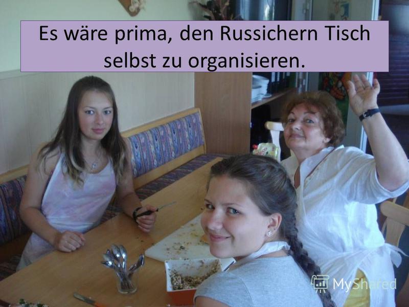 Es wäre prima, den Russichern Tisch selbst zu organisieren.