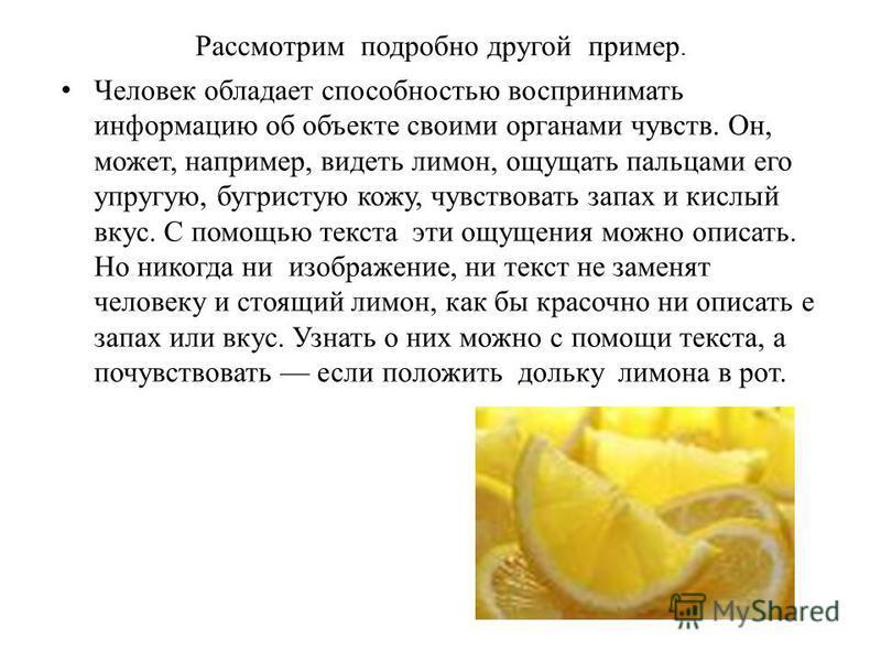 Рассмотрим подробно другой пример. Человек обладает способностью воспринимать информацию об объекте своими органами чувств. Он, может, например, видеть лимон, ощущать пальцами его упругую, бугристую кожу, чувствовать запах и кислый вкус. С помощью те