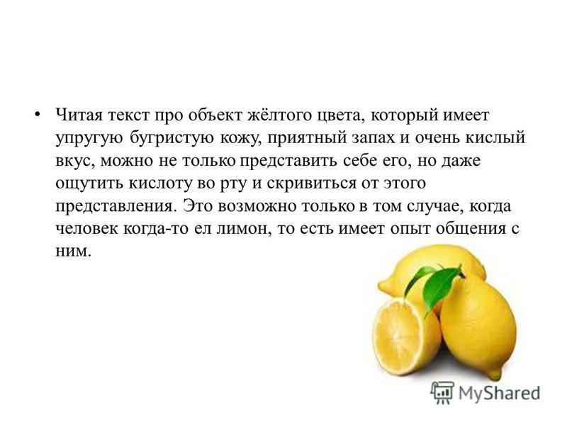 Читая текст про объект жёлтого цвета, который имеет упругую бугристую кожу, приятный запах и очень кислый вкус, можно не только представить себе его, но даже ощутить кислоту во рту и скривиться от этого представления. Это возможно только в том случае