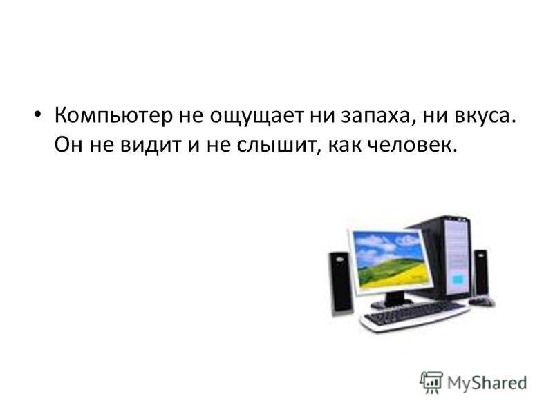 Компьютер не ощущает ни запаха, ни вкуса. Он не видит и не слышит, как человек.
