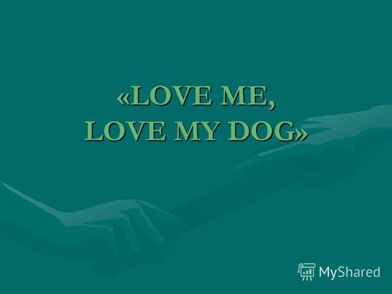 «LOVE ME, LOVE MY DOG»