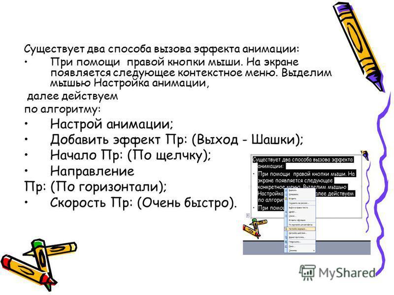Существует два способа вызова эффекта анимации: При помощи правой кнопки мыши. На экране появляется следующее контекстное меню. Выделим мышью Настройка анимации, далее действуем по алгоритму: Настрой анимации; Добавить эффект Пр: (Выход - Шашки); Нач