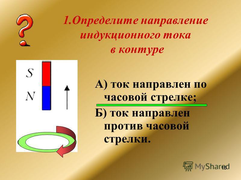 16 1. Определите направление индукционного тока в контуре А) ток направлен по часовой стрелке; Б) ток направлен против часовой стрелки.