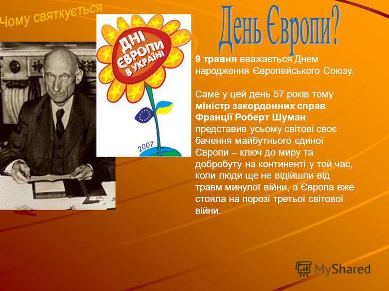 9 травня вважається Днем народження Європейського Союзу. Саме у цей день 57 років тому міністр закордонних справ Франції Роберт Шуман представив усьому світові своє бачення майбутнього єдиної Європи – ключ до миру та добробуту на континенті у той час