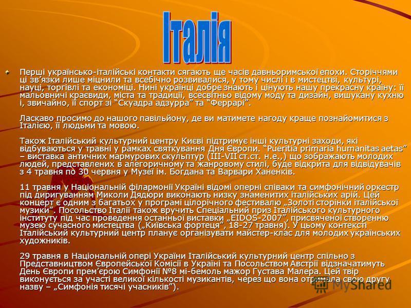 Перші українсько-італійські контакти сягають ще часів давньоримської епохи. Сторіччями ці звязки лише міцнили та всебічно розвивалися, у тому числі і в мистецтві, культурі, науці, торгівлі та економіці. Нині українці добре знають і цінують нашу прекр